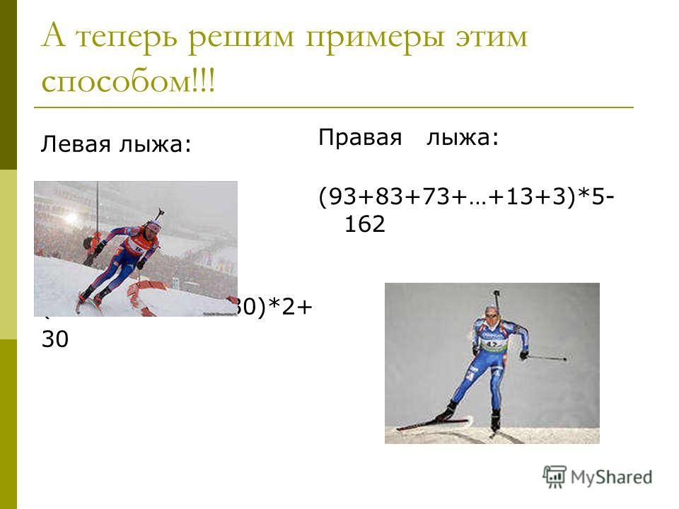 А теперь решим примеры этим способом!!! Левая лыжа: (21+22+23+…+30)*2+ 30 Правая лыжа: (93+83+73+…+13+3)*5- 162