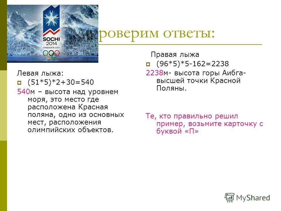 Проверим ответы: Левая лыжа: (51*5)*2+30=540 540м – высота над уровнем моря, это место где расположена Красная поляна, одно из основных мест, расположения олимпийских объектов. Правая лыжа (96*5)*5-162=2238 2238м- высота горы Аибга- высшей точки Крас