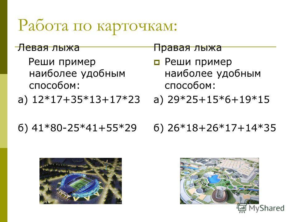 Работа по карточкам: Левая лыжа Реши пример наиболее удобным способом: а) 12*17+35*13+17*23 б) 41*80-25*41+55*29 Правая лыжа Реши пример наиболее удобным способом: а) 29*25+15*6+19*15 б) 26*18+26*17+14*35