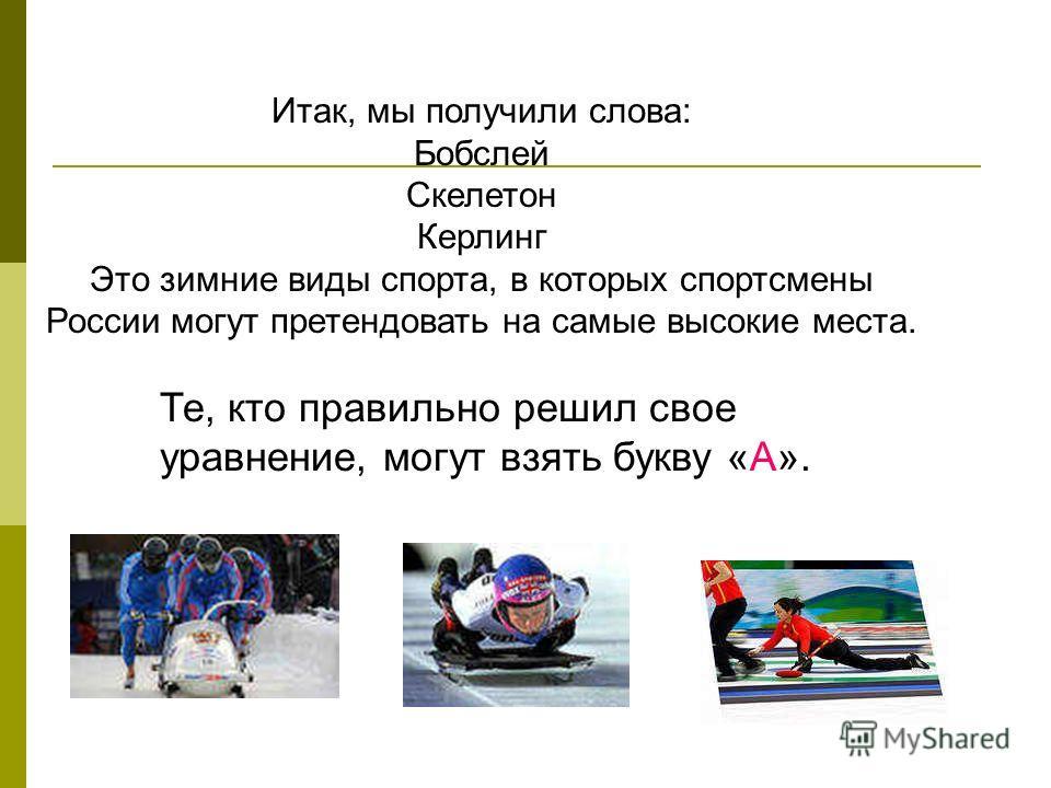 Итак, мы получили слова: Бобслей Скелетон Керлинг Это зимние виды спорта, в которых спортсмены России могут претендовать на самые высокие места. Те, кто правильно решил свое уравнение, могут взять букву «А».