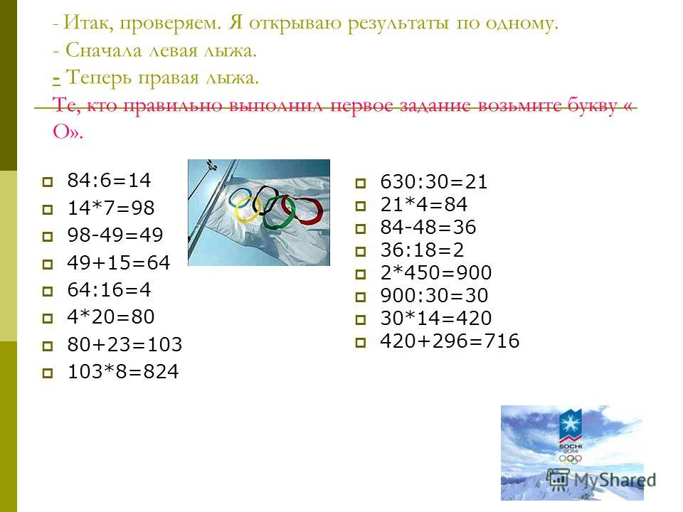 - Итак, проверяем. Я открываю результаты по одному. - Сначала левая лыжа. - Теперь правая лыжа. Те, кто правильно выполнил первое задание возьмите букву « О». 84:6=14 14*7=98 98-49=49 49+15=64 64:16=4 4*20=80 80+23=103 103*8=824 630:30=21 21*4=84 84-