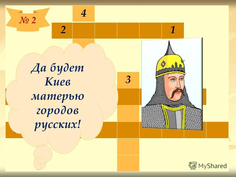 4 2 1 Р Ю 3Р 6 И К 5 2 Да будет Киев матерью городов русских!