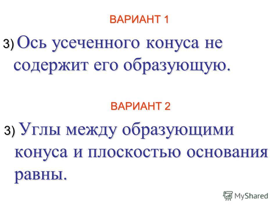 ВАРИАНТ 1 3) Ось усеченного конуса не содержит его образующую. ВАРИАНТ 2 3) Углы между образующими конуса и плоскостью основания равны.