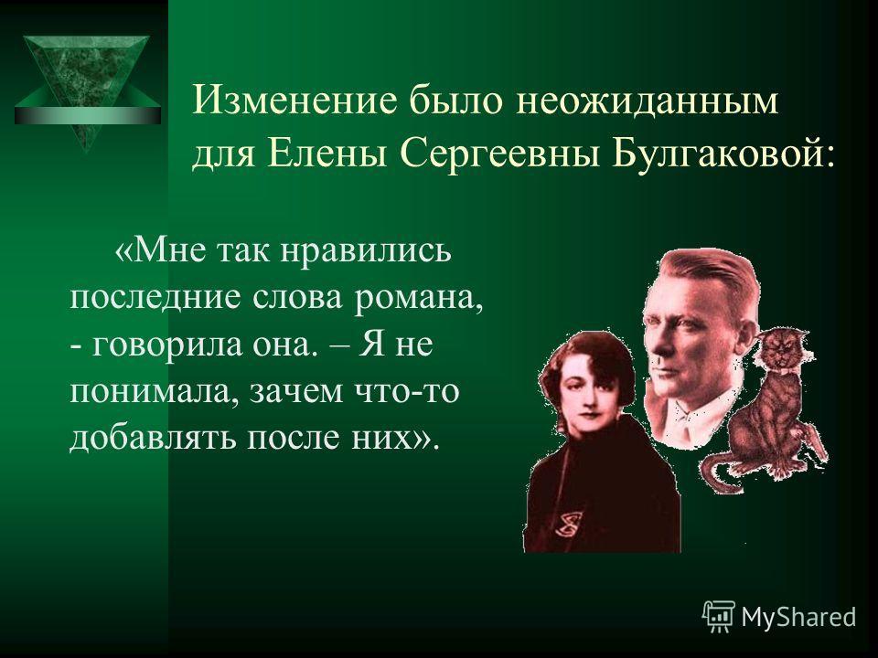 Изменение было неожиданным для Елены Сергеевны Булгаковой: «Мне так нравились последние слова романа, - говорила она. – Я не понимала, зачем что-то добавлять после них».