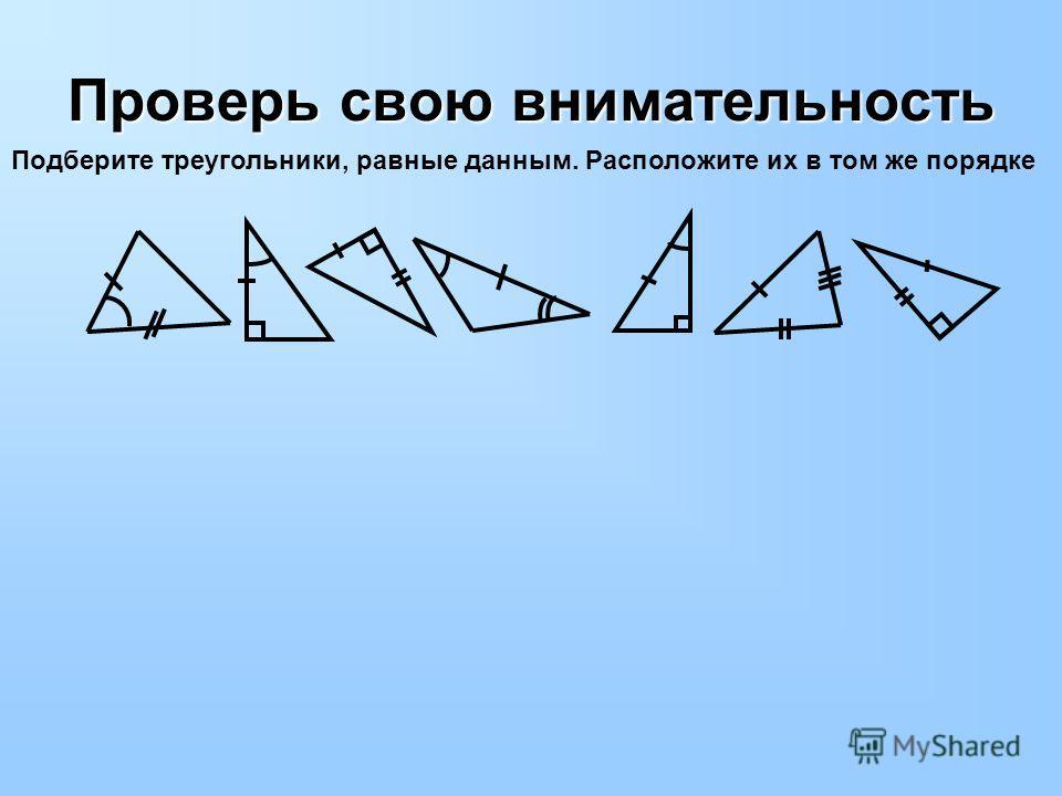 Проверь свою внимательность Подберите треугольники, равные данным. Расположите их в том же порядке