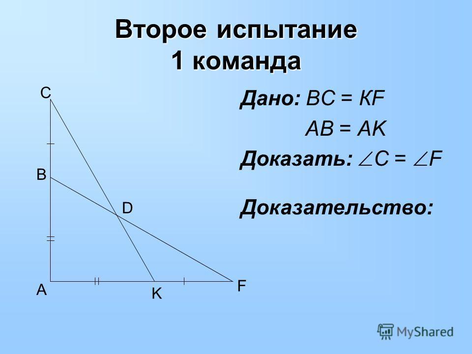 Второе испытание 1 команда Дано: ВС = КF AB = AK Доказать: С = F D C B A K F Доказательство: