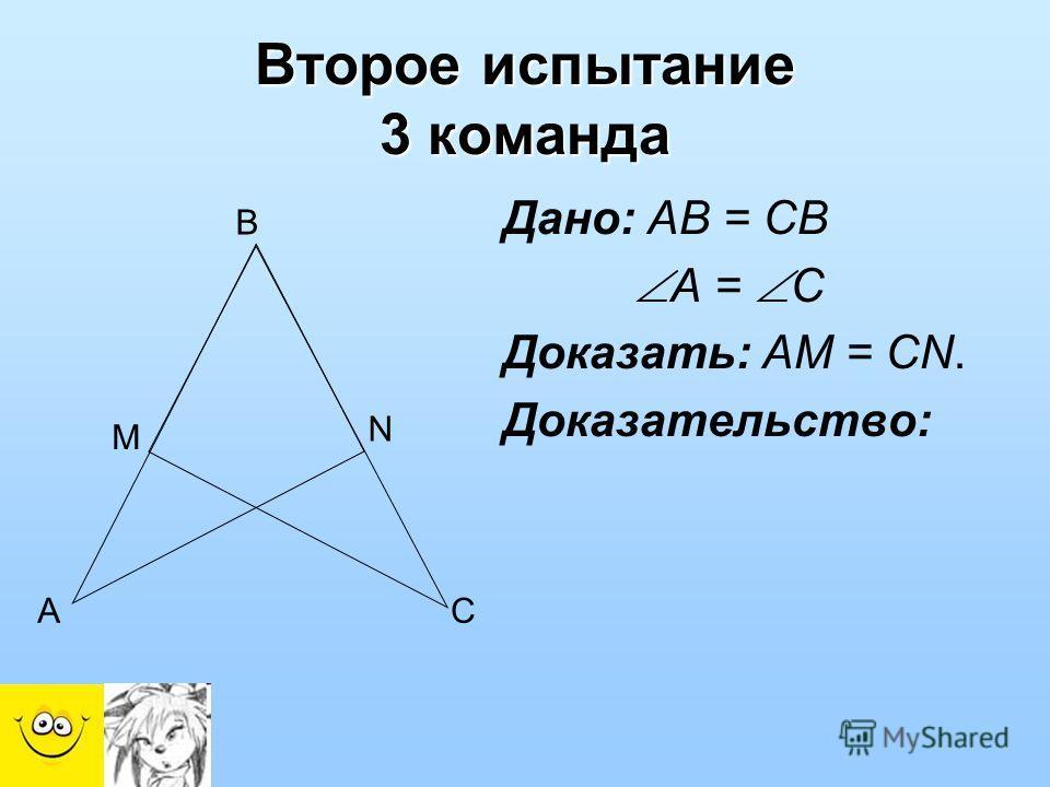 Дано: АВ = СВ А = С Доказать: АМ = СN. Доказательство: Второе испытание 3 команда B M N AC