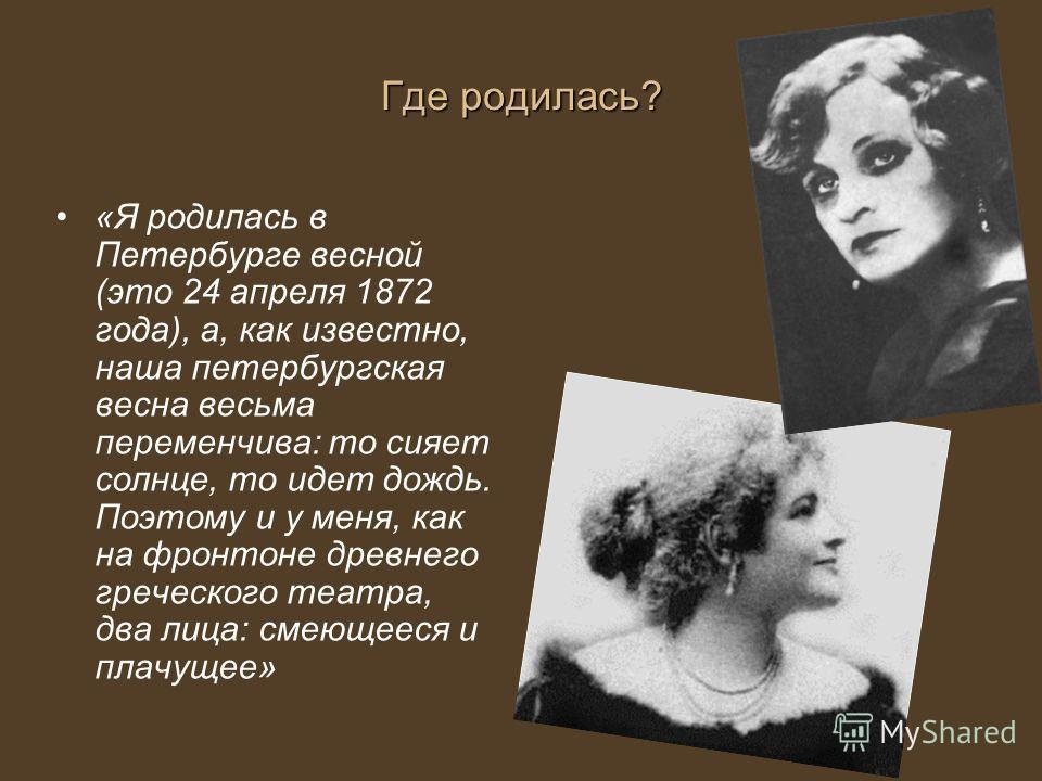 Где родилась? «Я родилась в Петербурге весной (это 24 апреля 1872 года), а, как известно, наша петербургская весна весьма переменчива: то сияет солнце, то идет дождь. Поэтому и у меня, как на фронтоне древнего греческого театра, два лица: смеющееся и