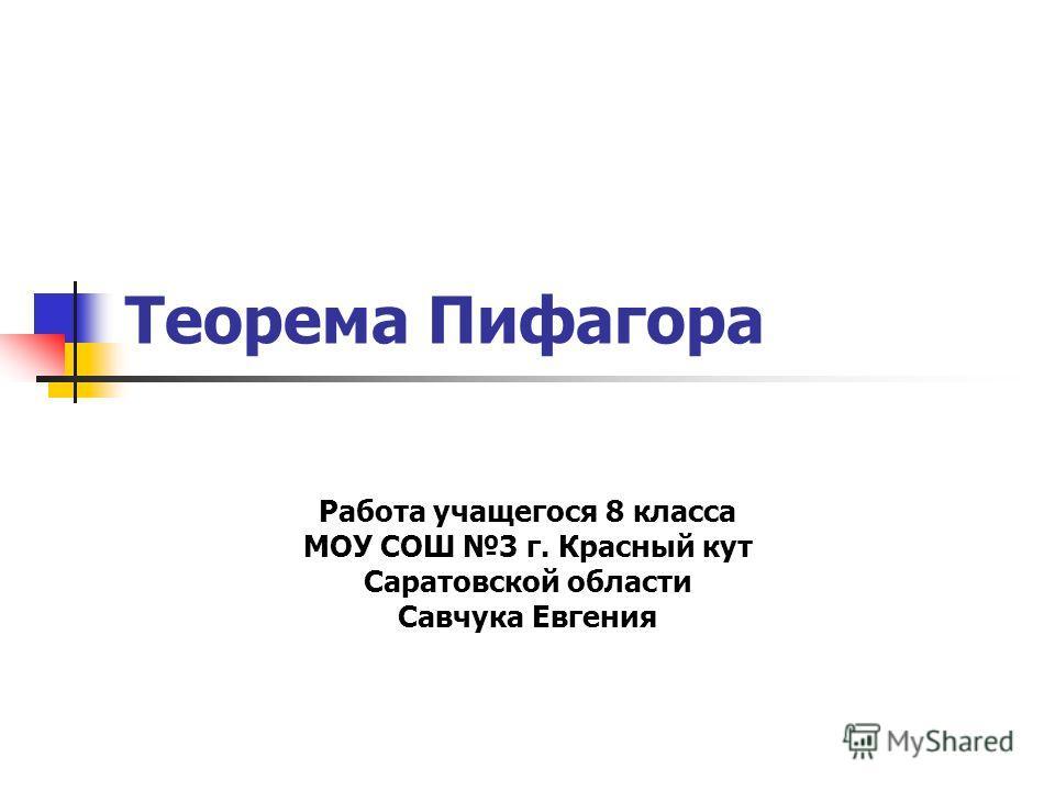 Теорема Пифагора Работа учащегося 8 класса МОУ СОШ 3 г. Красный кут Саратовской области Савчука Евгения