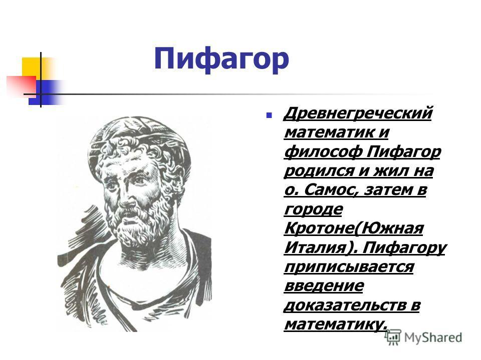 Пифагор Древнегреческий математик и философ Пифагор родился и жил на о. Самос, затем в городе Кротоне(Южная Италия). Пифагору приписывается введение доказательств в математику.