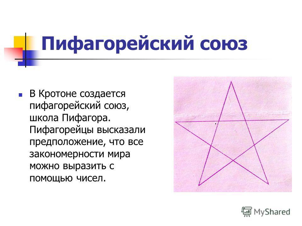 Пифагорейский союз В Кротоне создается пифагорейский союз, школа Пифагора. Пифагорейцы высказали предположение, что все закономерности мира можно выразить с помощью чисел.