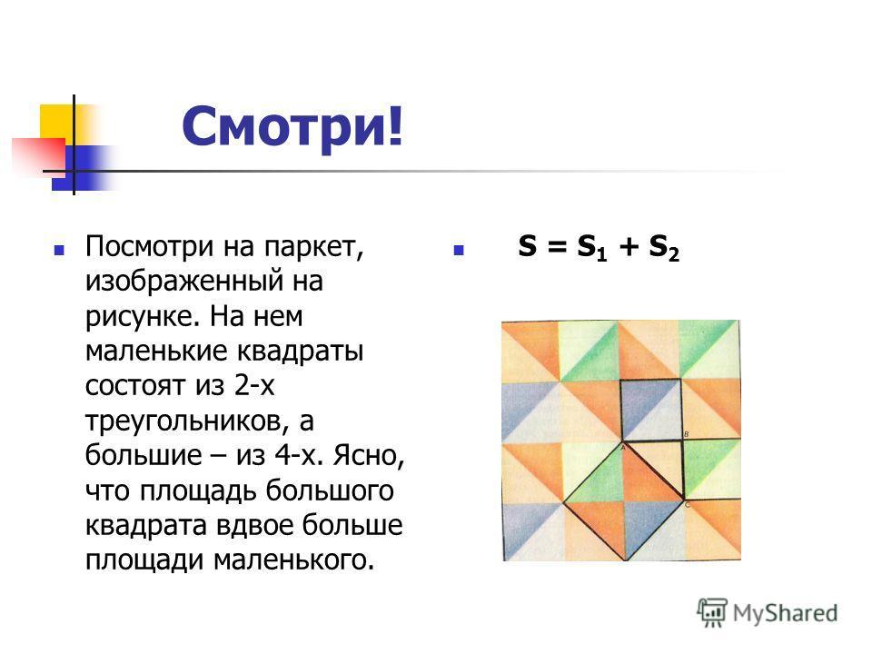 Смотри! Посмотри на паркет, изображенный на рисунке. На нем маленькие квадраты состоят из 2-х треугольников, а большие – из 4-х. Ясно, что площадь большого квадрата вдвое больше площади маленького. S = S 1 + S 2