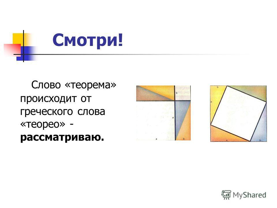 Смотри! Слово «теорема» происходит от греческого слова «теорео» - рассматриваю.