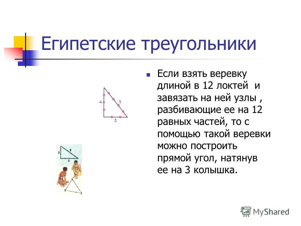 Египетские треугольники Если взять веревку длиной в 12 локтей и завязать на ней узлы, разбивающие ее на 12 равных частей, то с помощью такой веревки можно построить прямой угол, натянув ее на 3 колышка.