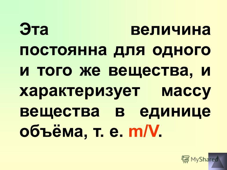 Эта величина постоянна для одного и того же вещества, и характеризует массу вещества в единице объёма, т. е. m/V.