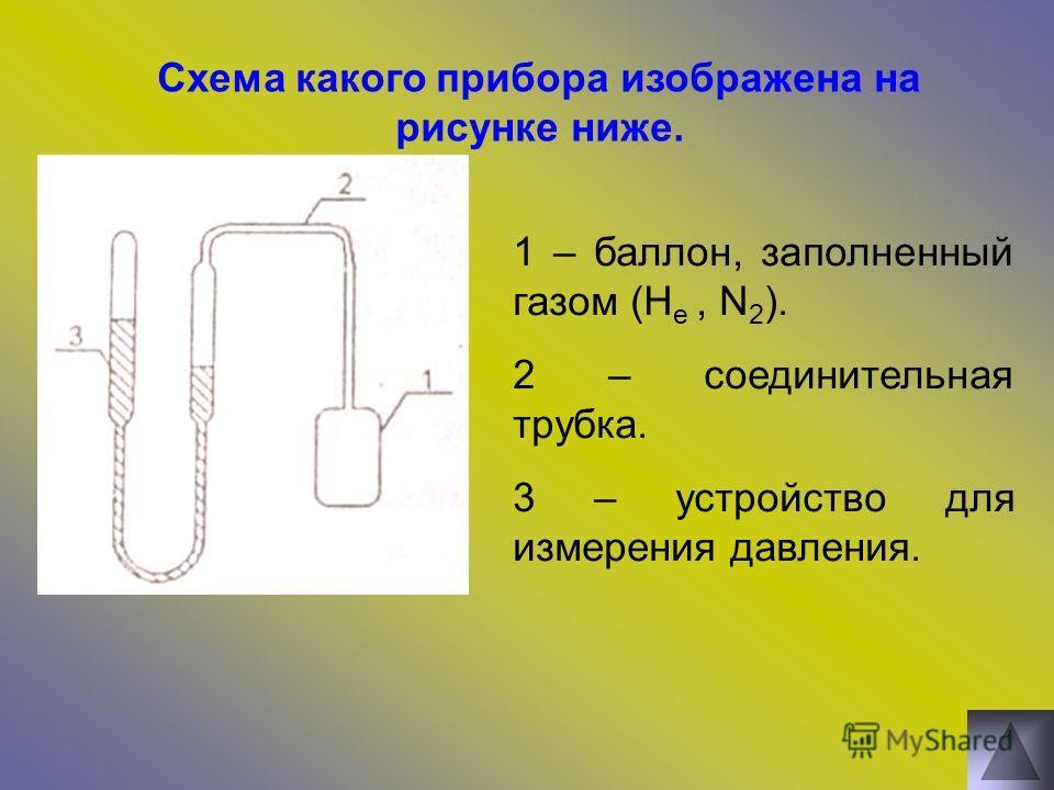 Схема какого прибора изображена на рисунке ниже. 1 – баллон, заполненный газом (H e, N 2 ). 2 – соединительная трубка. 3 – устройство для измерения давления.