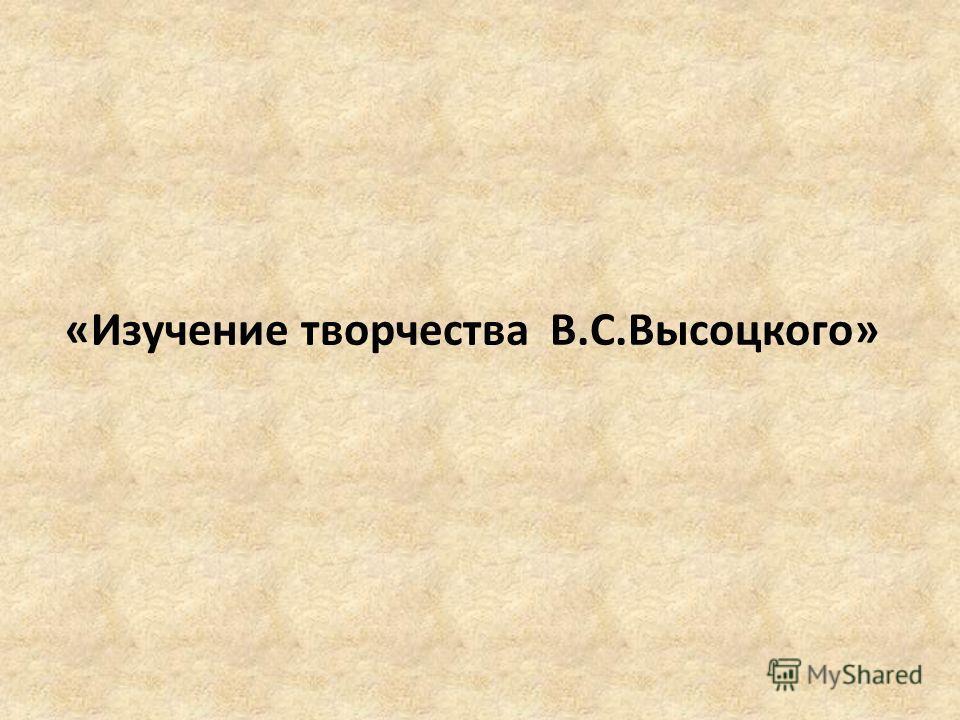 «Изучение творчества В.С.Высоцкого»