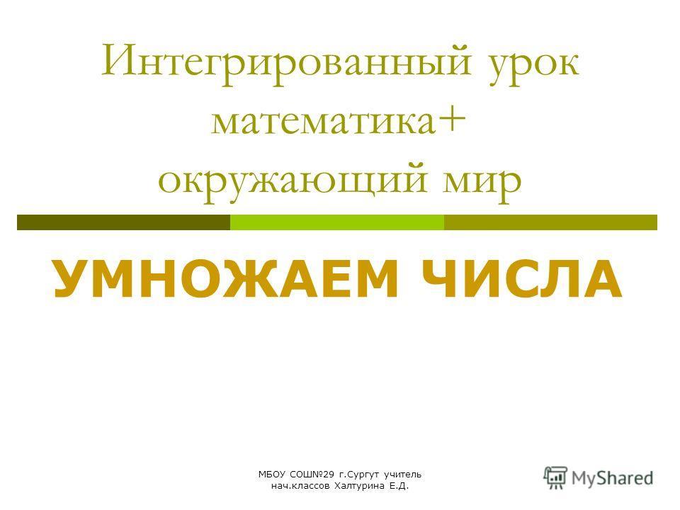 МБОУ СОШ29 г.Сургут учитель нач.классов Халтурина Е.Д. Интегрированный урок математика+ окружающий мир УМНОЖАЕМ ЧИСЛА