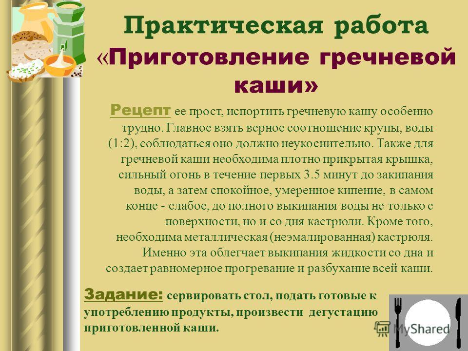 Практическая работа « Приготовление гречневой каши» Рецепт ее прост, испортить гречневую кашу особенно трудно. Главное взять верное соотношение крупы, воды (1:2), соблюдаться оно должно неукоснительно. Также для гречневой каши необходима плотно прикр