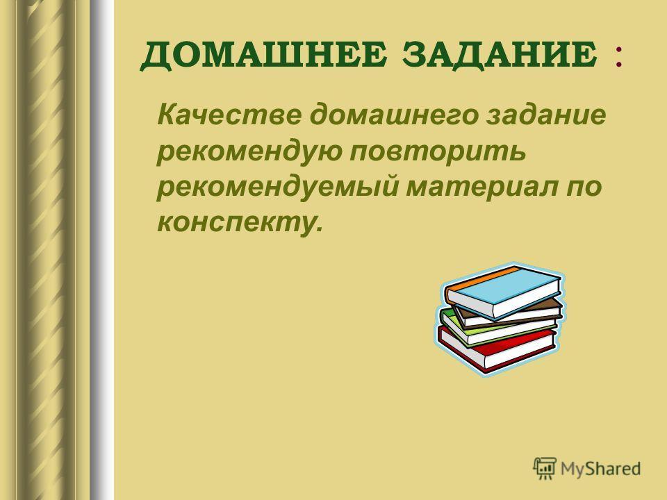 ДОМАШНЕЕ ЗАДАНИЕ : Качестве домашнего задание рекомендую повторить рекомендуемый материал по конспекту.