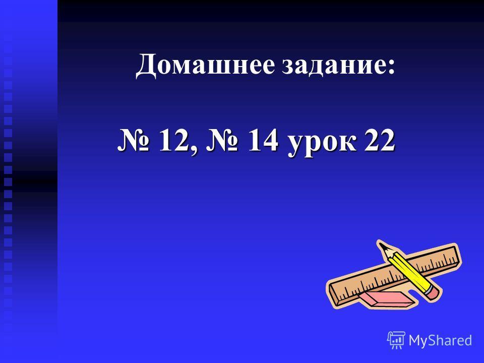 Домашнее задание: 12, 14 урок 22 12, 14 урок 22