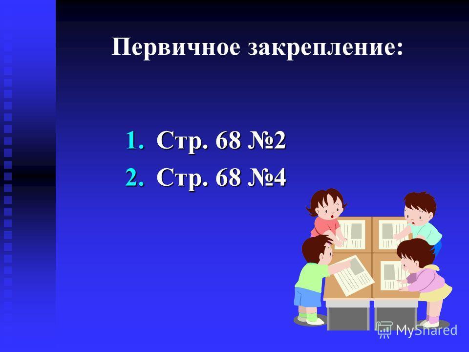 Первичное закрепление: 1.Стр. 68 2 2.Стр. 68 4