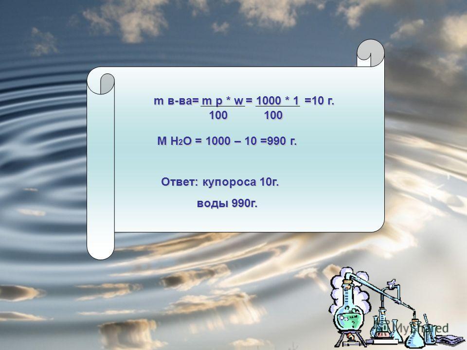 m в-ва= m р * w 100 = 1000 * 1 100 =10 г. M H 2 O = 1000 – 10 =990 г. Ответ: купороса 10г. воды 990г. воды 990г.