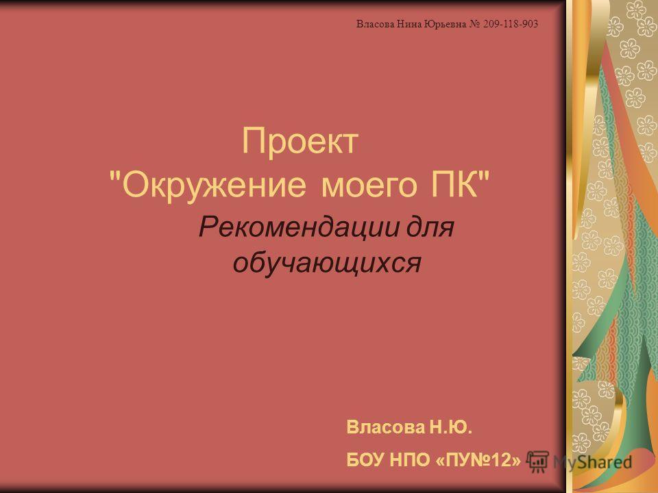 Проект Окружение моего ПК Рекомендации для обучающихся Власова Н.Ю. БОУ НПО «ПУ12» Власова Нина Юрьевна 209-118-903