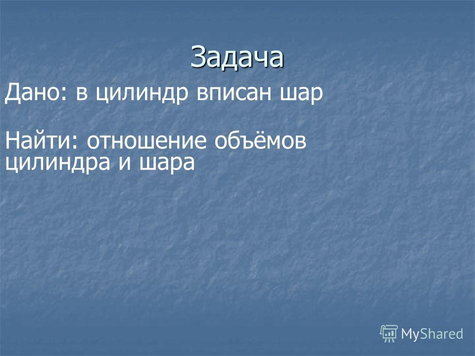 Задача Дано: в цилиндр вписан шар Найти: отношение объёмов цилиндра и шара