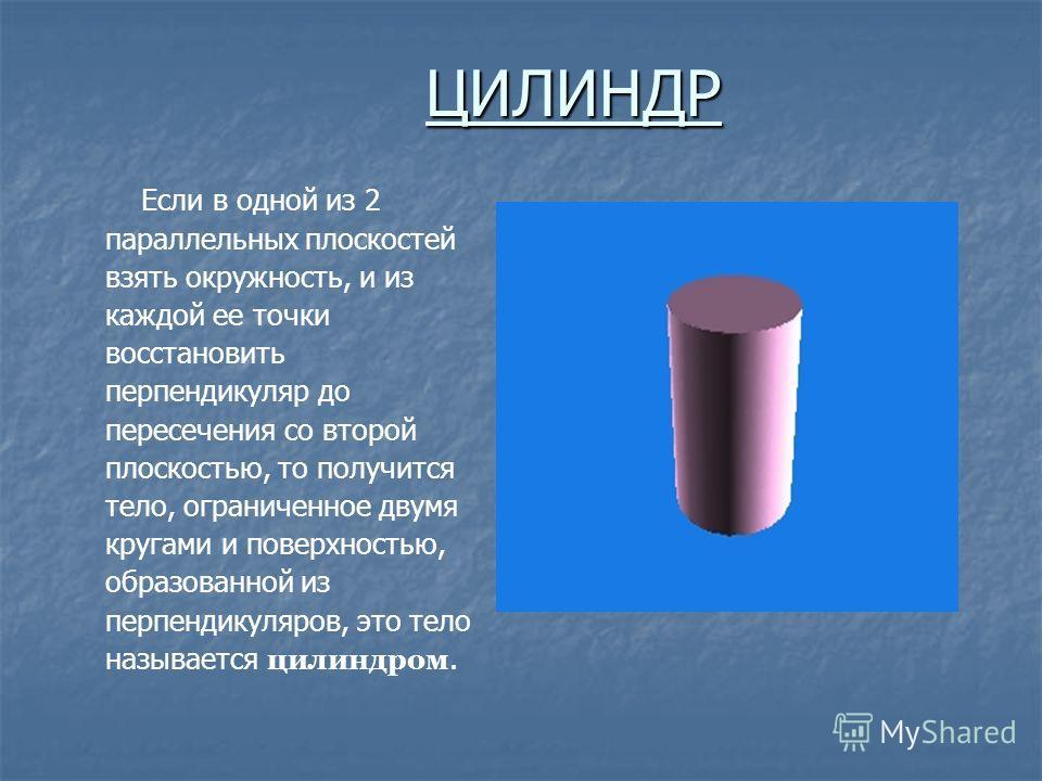 ЦИЛИНДР Если в одной из 2 параллельных плоскостей взять окружность, и из каждой ее точки восстановить перпендикуляр до пересечения со второй плоскостью, то получится тело, ограниченное двумя кругами и поверхностью, образованной из перпендикуляров, эт