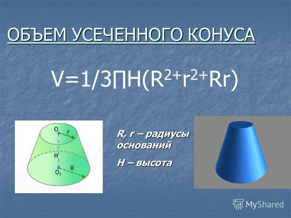 ОБЪЕМ УСЕЧЕННОГО КОНУСА V=1/3H(R 2+ r 2+ Rr) R, r – радиусы оснований H – высота