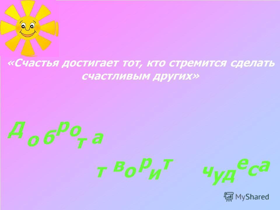 «Счастья достигает тот, кто стремится сделать счастливым других» о б о а в о р и т ч у д е с а т Д р т