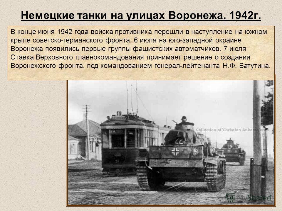 Немецкие танки на улицах Воронежа. 1942г. В конце июня 1942 года войска противника перешли в наступление на южном крыле советско-германского фронта. 6 июля на юго-западной окраине Воронежа появились первые группы фашистских автоматчиков. 7 июля Ставк