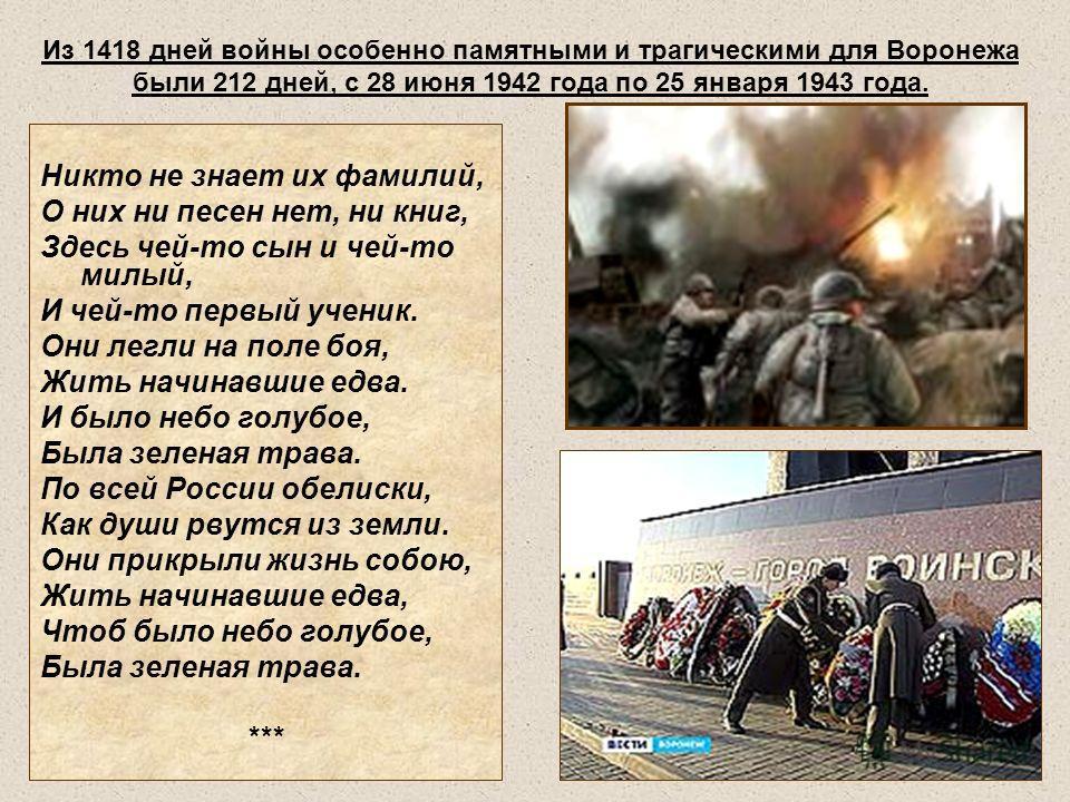 Из 1418 дней войны особенно памятными и трагическими для Воронежа были 212 дней, с 28 июня 1942 года по 25 января 1943 года. Никто не знает их фамилий, О них ни песен нет, ни книг, Здесь чей-то сын и чей-то милый, И чей-то первый ученик. Они легли на