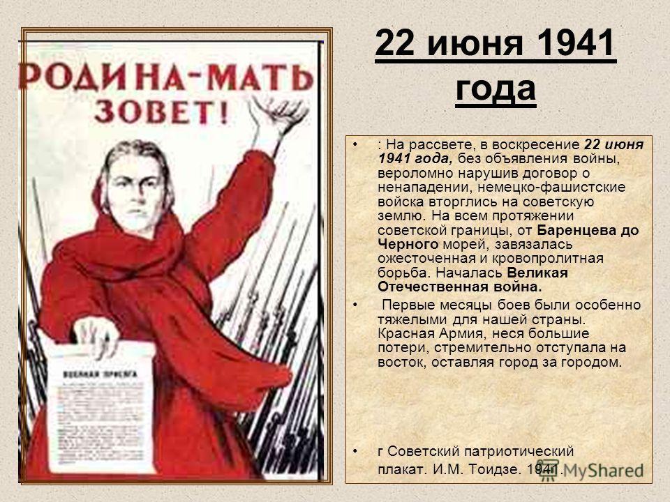 22 июня 1941 года : На рассвете, в воскресение 22 июня 1941 года, без объявления войны, вероломно нарушив договор о ненападении, немецко-фашистские войска вторглись на советскую землю. На всем протяжении советской границы, от Баренцева до Черного мор