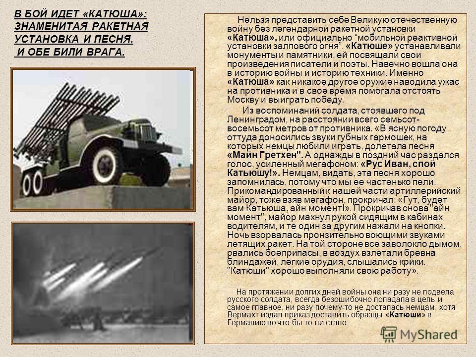 В БОЙ ИДЕТ «КАТЮША»: ЗНАМЕНИТАЯ РАКЕТНАЯ УСТАНОВКА И ПЕСНЯ. И ОБЕ БИЛИ ВРАГА. Нельзя представить себе Великую отечественную войну без легендарной ракетной установки «Катюша», или официально мобильной реактивной установки залпового огня. «Катюше» уста