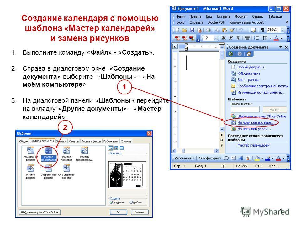 1 1.Выполните команду «Файл» - «Создать». 2.Справа в диалоговом окне «Создание документа» выберите «Шаблоны» - «На моём компьютере» 3.На диалоговой панели «Шаблоны» перейдите на вкладку «Другие документы» - «Мастер календарей» Создание календаря с по