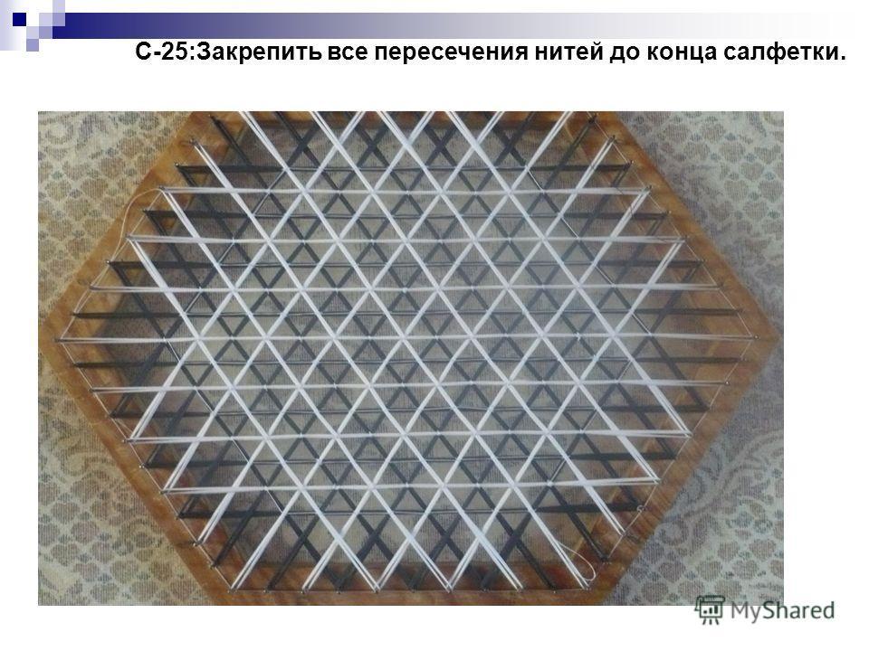 С-25:Закрепить все пересечения нитей до конца салфетки.