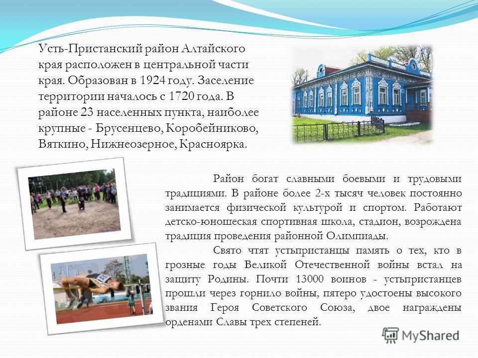 Усть-Пристанский район Алтайского края расположен в центральной части края. Образован в 1924 году. Заселение территории началось с 1720 года. В районе 23 населенных пункта, наиболее крупные - Брусенцево, Коробейниково, Вяткино, Нижнеозерное, Краснояр