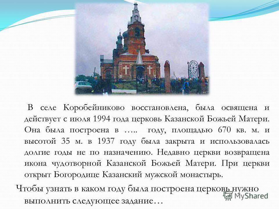 В селе Коробейниково восстановлена, была освящена и действует с июля 1994 года церковь Казанской Божьей Матери. Она была построена в ….. году, площадью 670 кв. м. и высотой 35 м. в 1937 году была закрыта и использовалась долгие годы не по назначению.