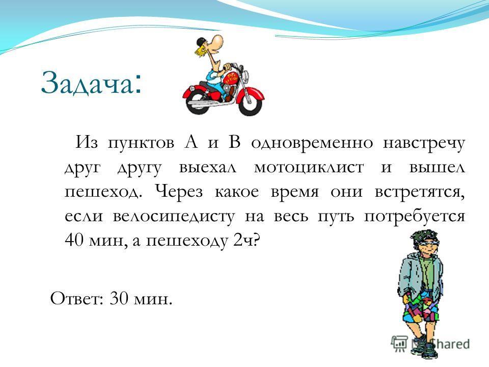 Задача : Из пунктов А и В одновременно навстречу друг другу выехал мотоциклист и вышел пешеход. Через какое время они встретятся, если велосипедисту на весь путь потребуется 40 мин, а пешеходу 2ч? Ответ: 30 мин.