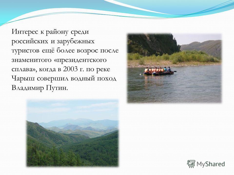 Интерес к району среди российских и зарубежных туристов ещё более возрос после знаменитого «президентского сплава», когда в 2003 г. по реке Чарыш совершил водный поход Владимир Путин.