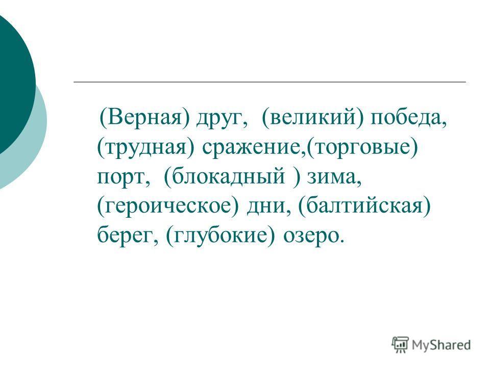(Верная) друг, (великий) победа, (трудная) сражение,(торговые) порт, (блокадный ) зима, (героическое) дни, (балтийская) берег, (глубокие) озеро.