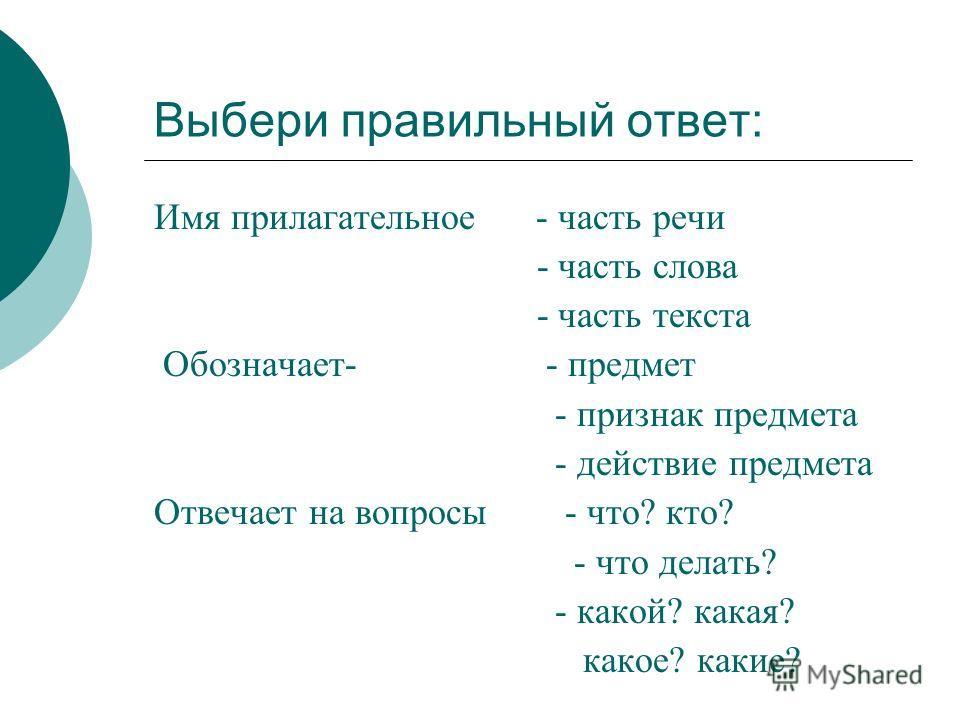 Выбери правильный ответ: Имя прилагательное - часть речи - часть слова - часть текста Обозначает- - предмет - признак предмета - действие предмета Отвечает на вопросы - что? кто? - что делать? - какой? какая? какое? какие?
