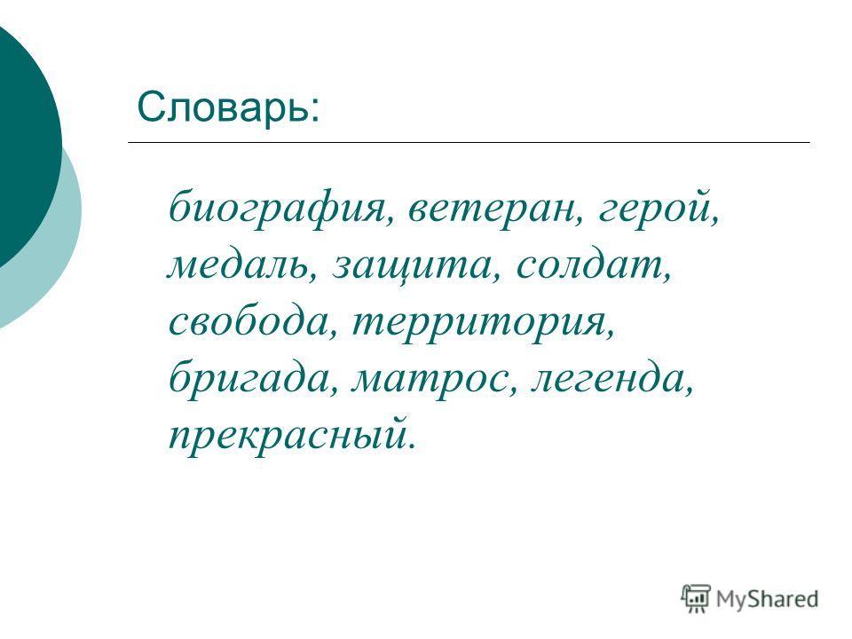 Словарь: биография, ветеран, герой, медаль, защита, солдат, свобода, территория, бригада, матрос, легенда, прекрасный.