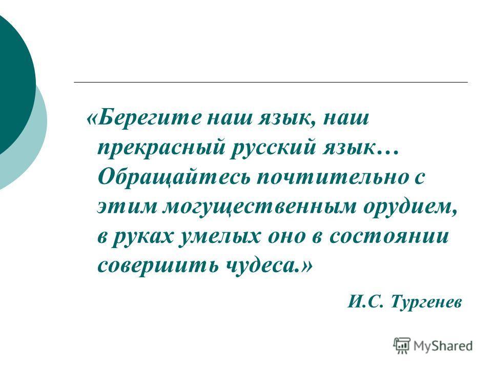 «Берегите наш язык, наш прекрасный русский язык… Обращайтесь почтительно с этим могущественным орудием, в руках умелых оно в состоянии совершить чудеса.» И.С. Тургенев