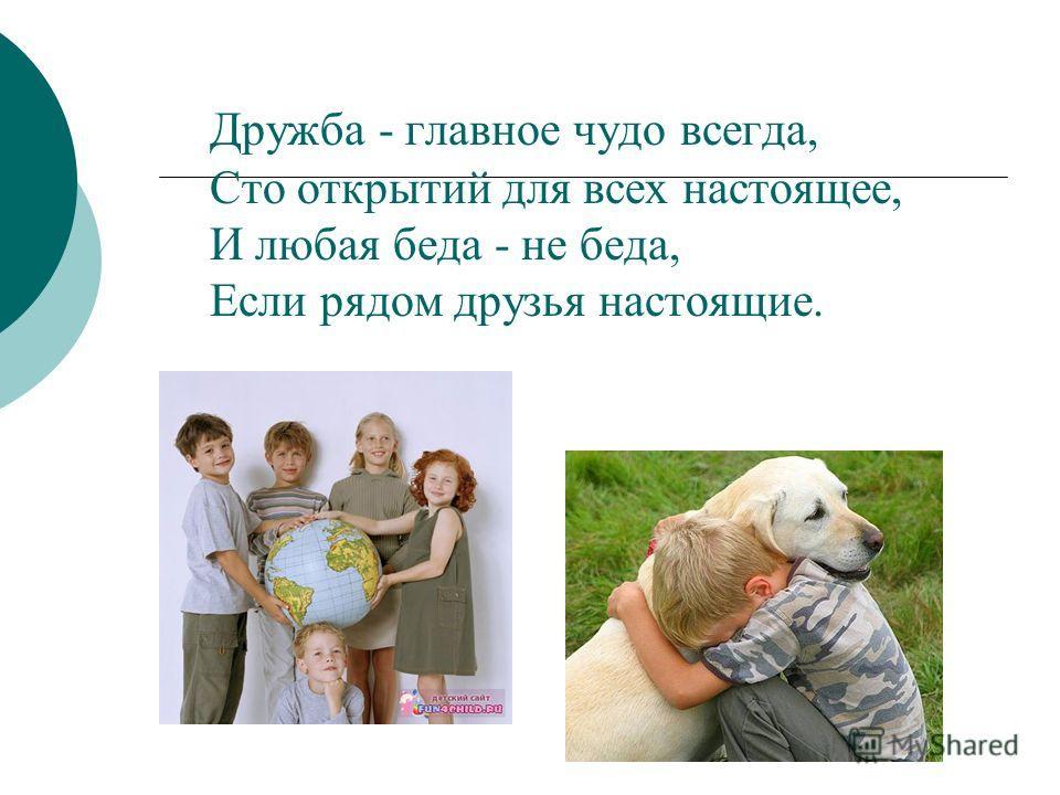 Дружба - главное чудо всегда, Сто открытий для всех настоящее, И любая беда - не беда, Если рядом друзья настоящие.