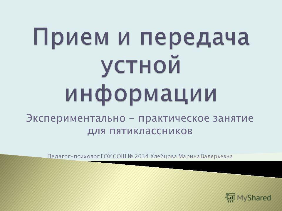 Экспериментально - практическое занятие для пятиклассников Педагог-психолог ГОУ СОШ 2034 Хлебцова Марина Валерьевна