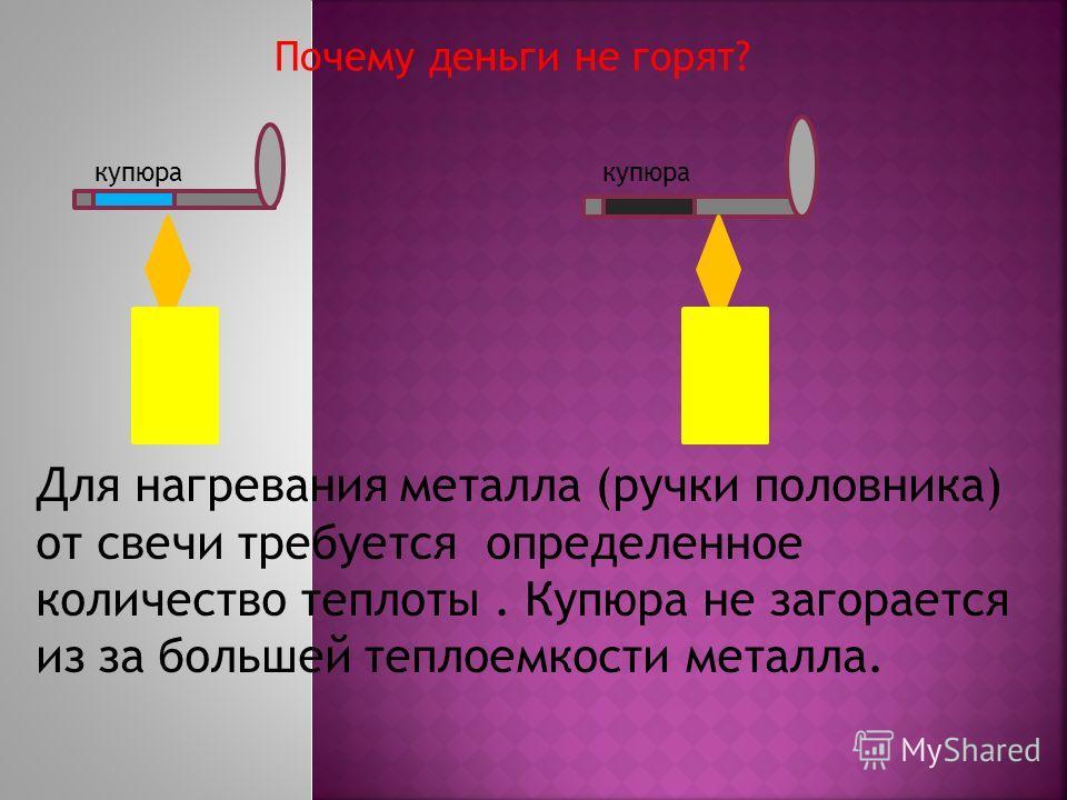 Почему деньги не горят? Для нагревания металла (ручки половника) от свечи требуется определенное количество теплоты. Купюра не загорается из за большей теплоемкости металла. купюра