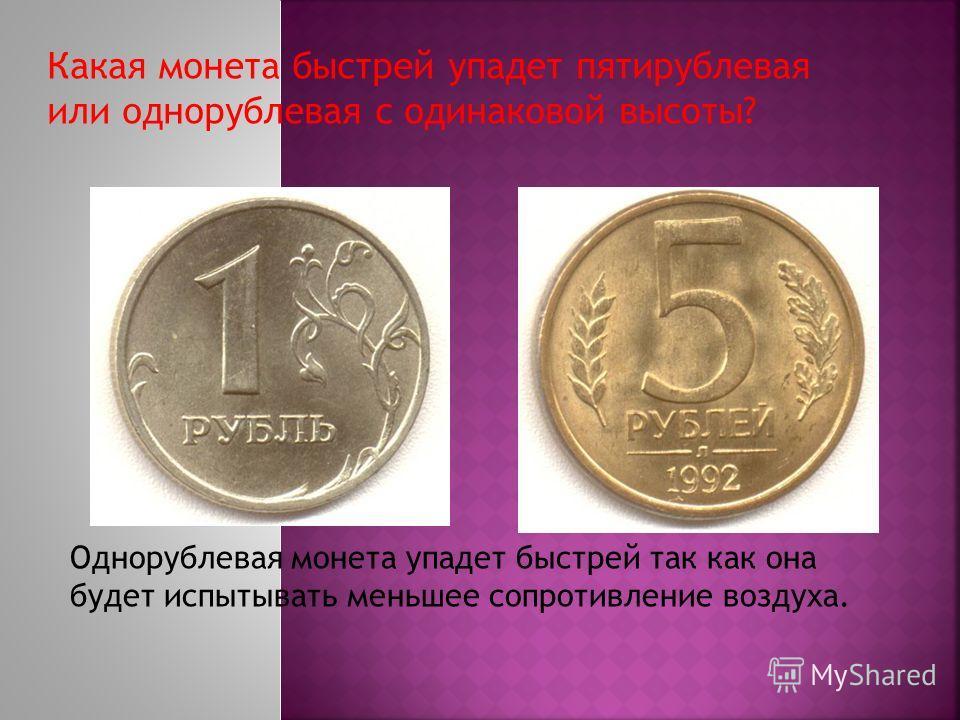 Какая монета быстрей упадет пятирублевая или однорублевая с одинаковой высоты? Однорублевая монета упадет быстрей так как она будет испытывать меньшее сопротивление воздуха.